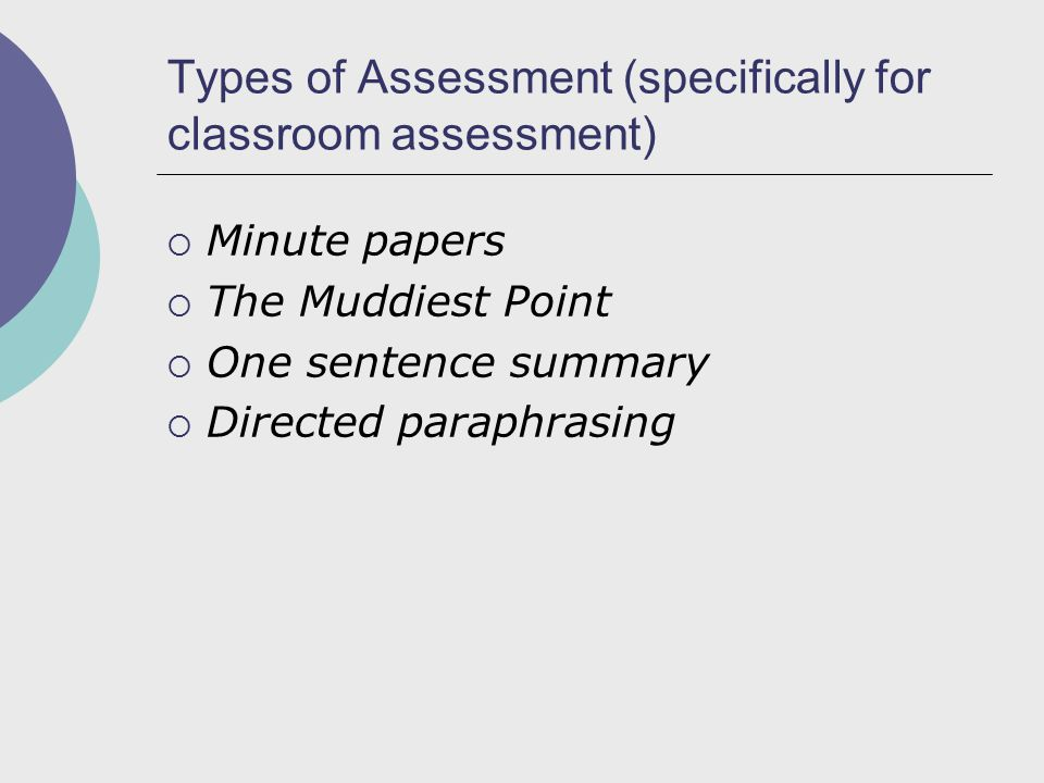 Types of Assessment (specifically for classroom assessment)  Minute papers  The Muddiest Point  One sentence summary  Directed paraphrasing