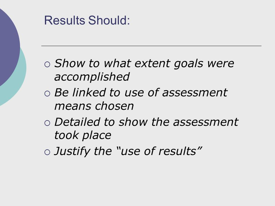 Results Should:  Show to what extent goals were accomplished  Be linked to use of assessment means chosen  Detailed to show the assessment took place  Justify the use of results