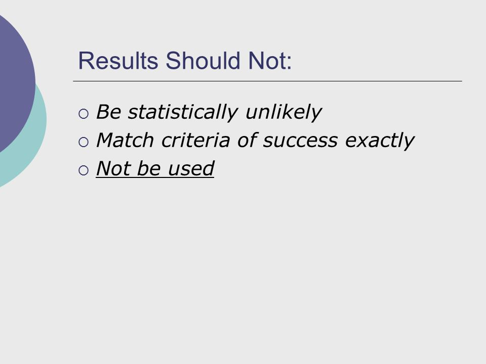 Results Should Not:  Be statistically unlikely  Match criteria of success exactly  Not be used