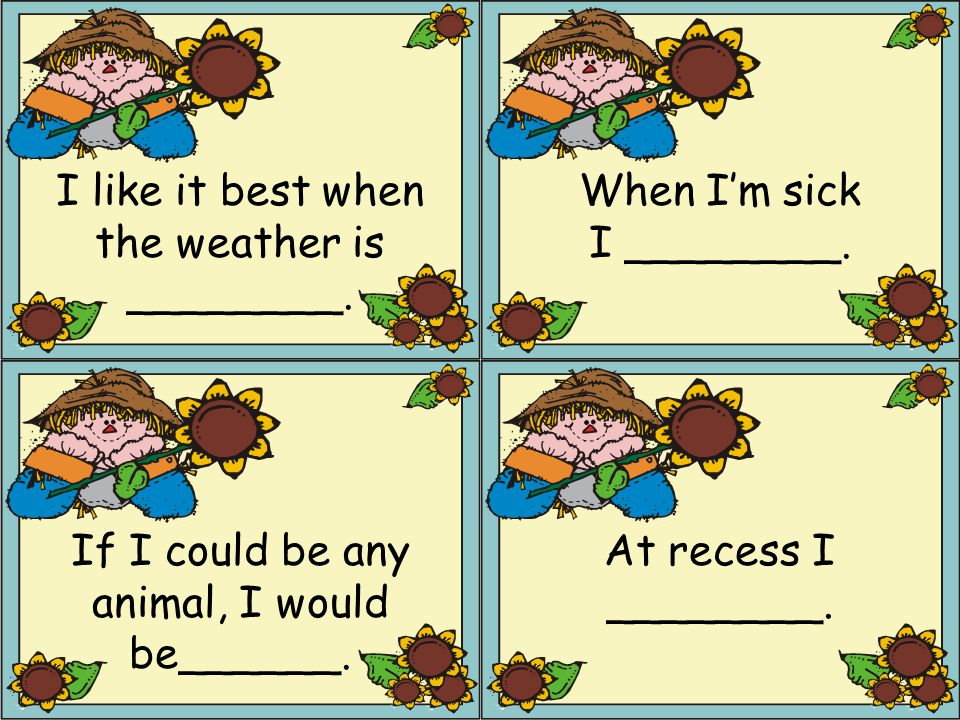 I like it best when the weather is ________. When I'm sick I ________.