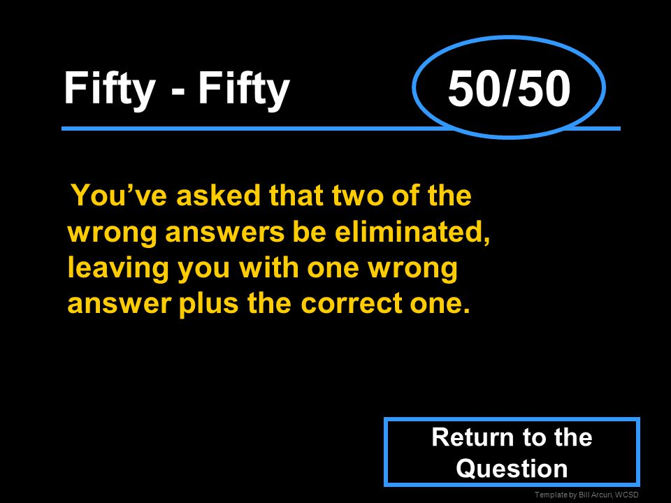 Template by Bill Arcuri, WCSD Fifty - Fifty You've asked that two of the wrong answers be eliminated, leaving you with one wrong answer plus the correct one.