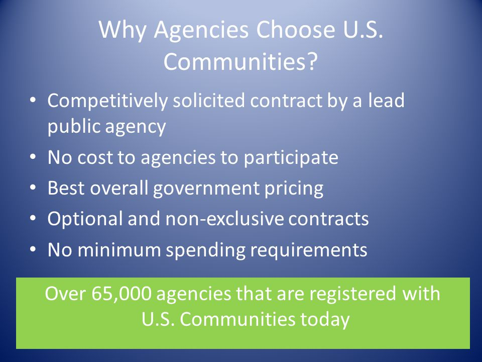 Why Agencies Choose U.S. Communities? Competitively solicited contract by a lead public agency No cost to agencies to participate Best overall governm