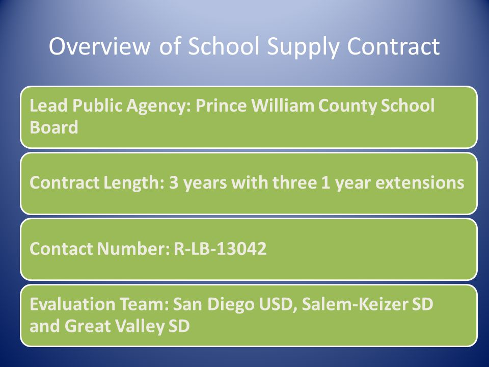 Overview of School Supply Contract Lead Public Agency: Prince William County School Board Contract Length: 3 years with three 1 year extensionsContact Number: R-LB-13042 Evaluation Team: San Diego USD, Salem-Keizer SD and Great Valley SD
