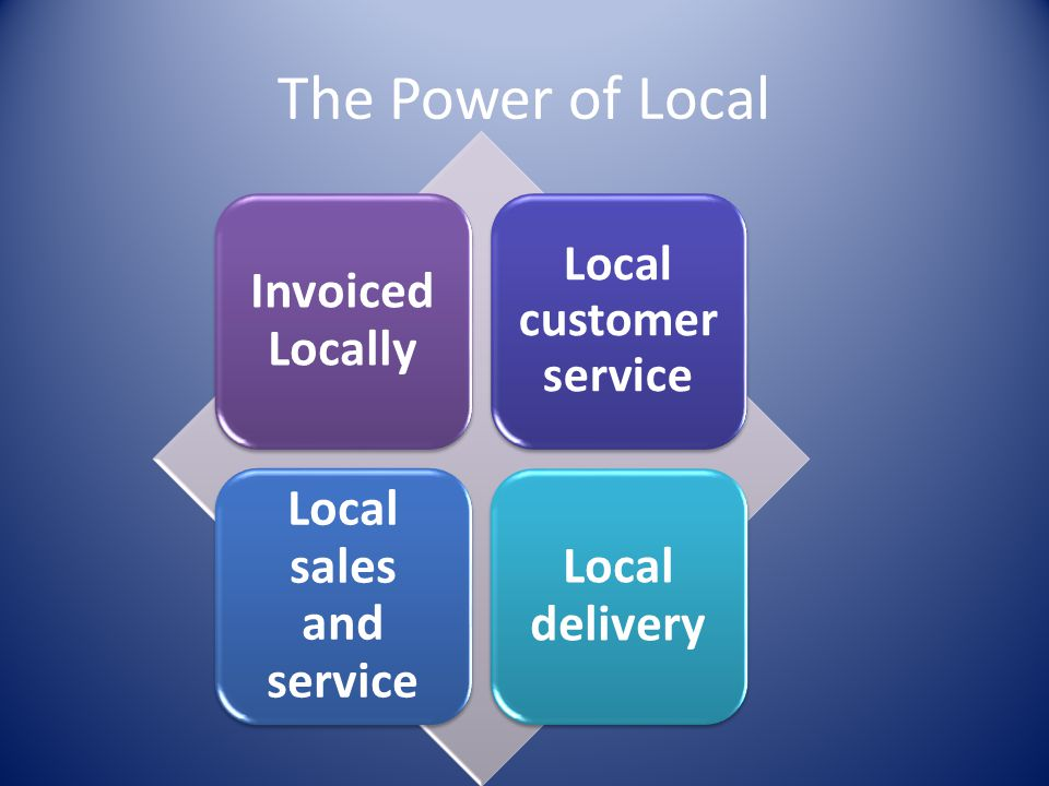 The Power of Local Invoiced Locally Local customer service Local sales and service Local delivery