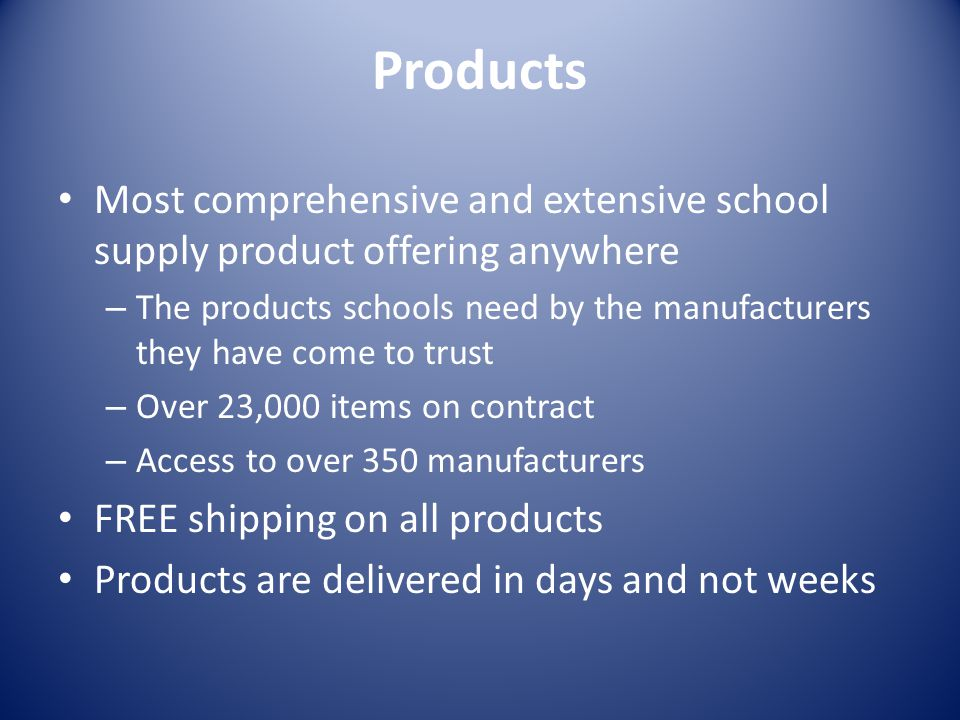 Products Most comprehensive and extensive school supply product offering anywhere – The products schools need by the manufacturers they have come to trust – Over 23,000 items on contract – Access to over 350 manufacturers FREE shipping on all products Products are delivered in days and not weeks