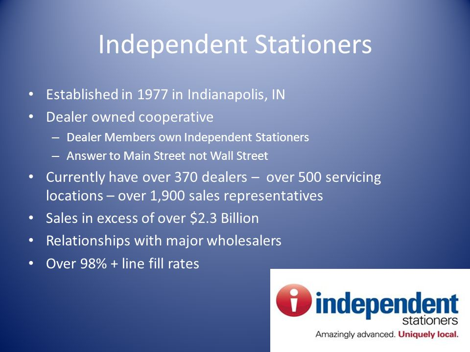 Independent Stationers Established in 1977 in Indianapolis, IN Dealer owned cooperative – Dealer Members own Independent Stationers – Answer to Main Street not Wall Street Currently have over 370 dealers – over 500 servicing locations – over 1,900 sales representatives Sales in excess of over $2.3 Billion Relationships with major wholesalers Over 98% + line fill rates