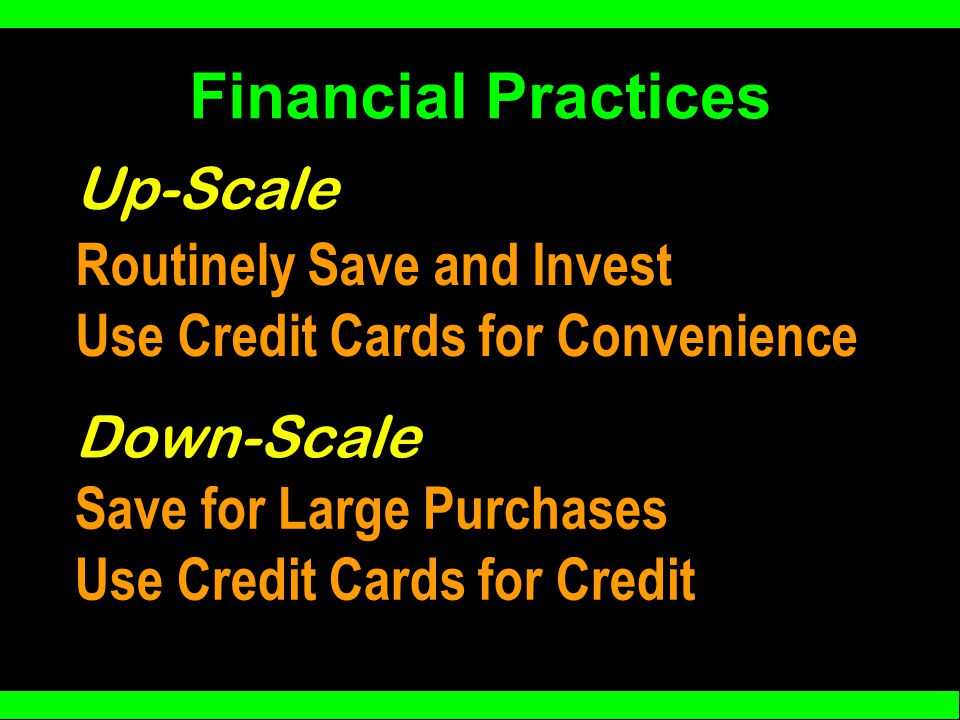 Financial Practices Routinely Save and Invest Use Credit Cards for Convenience Up-Scale Down-Scale Save for Large Purchases Use Credit Cards for Credit