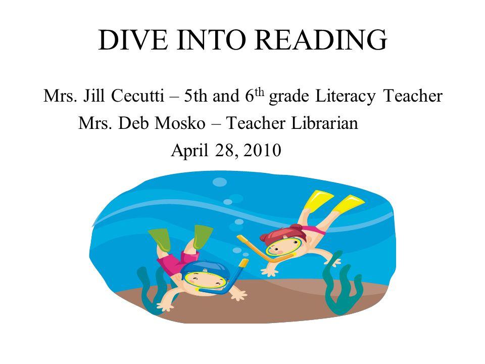 DIVE INTO READING Mrs. Jill Cecutti – 5th and 6 th grade Literacy Teacher Mrs. Deb Mosko – Teacher Librarian April 28, 2010