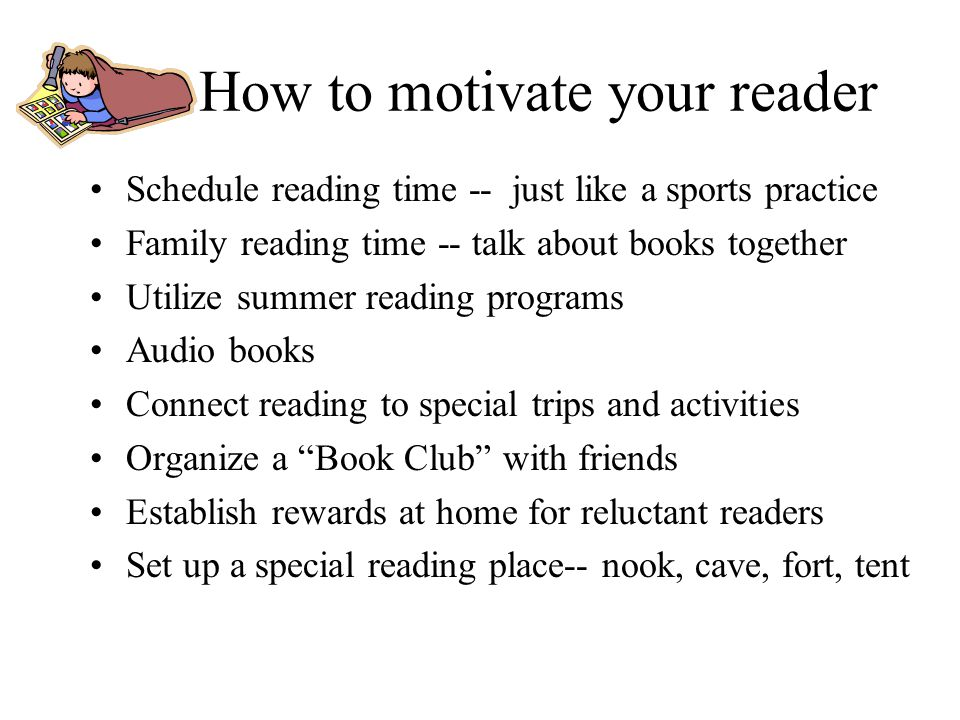 How to motivate your reader Schedule reading time -- just like a sports practice Family reading time -- talk about books together Utilize summer readi