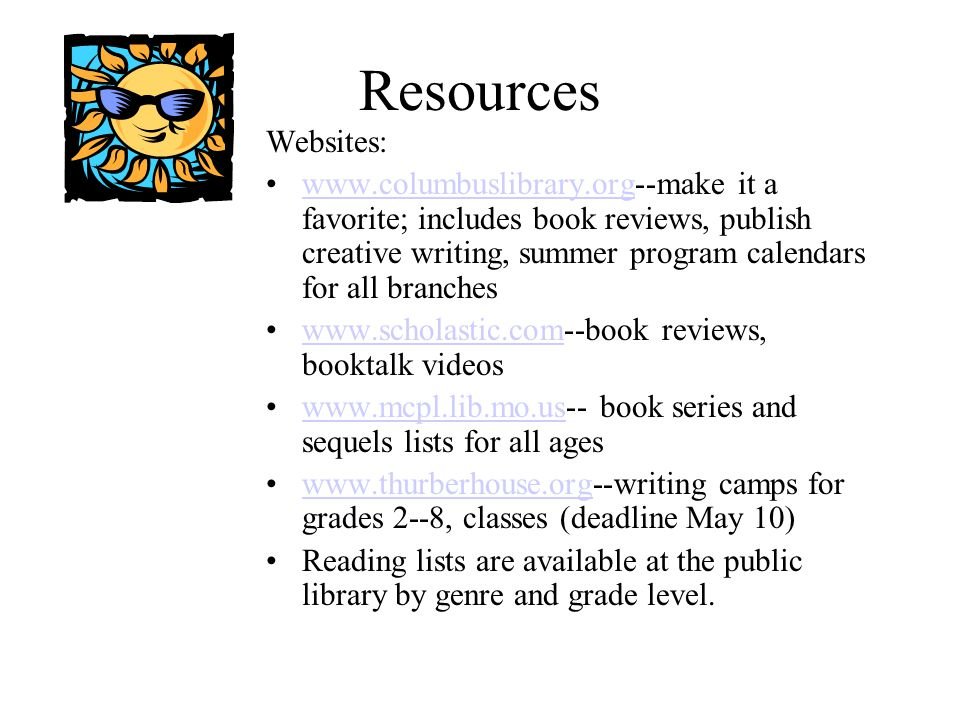 Resources Websites: www.columbuslibrary.org--make it a favorite; includes book reviews, publish creative writing, summer program calendars for all brancheswww.columbuslibrary.org www.scholastic.com--book reviews, booktalk videoswww.scholastic.com www.mcpl.lib.mo.us-- book series and sequels lists for all ageswww.mcpl.lib.mo.us www.thurberhouse.org--writing camps for grades 2--8, classes (deadline May 10)www.thurberhouse.org Reading lists are available at the public library by genre and grade level.