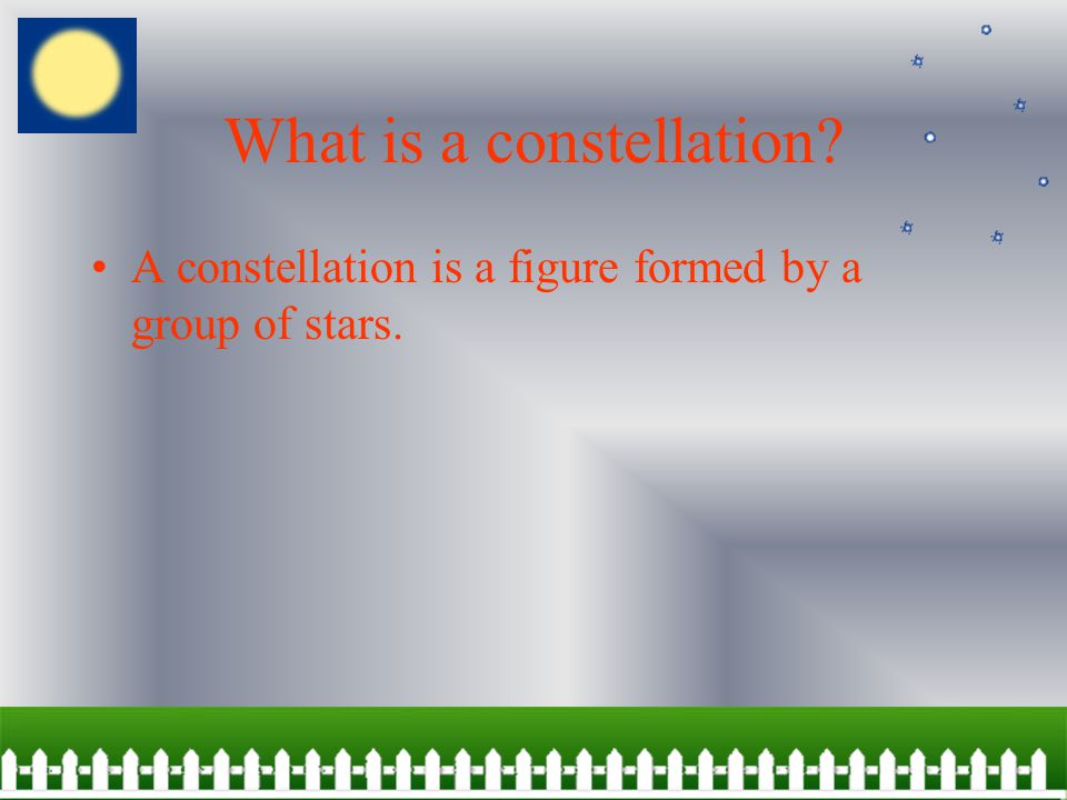 What is a constellation A constellation is a figure formed by a group of stars.