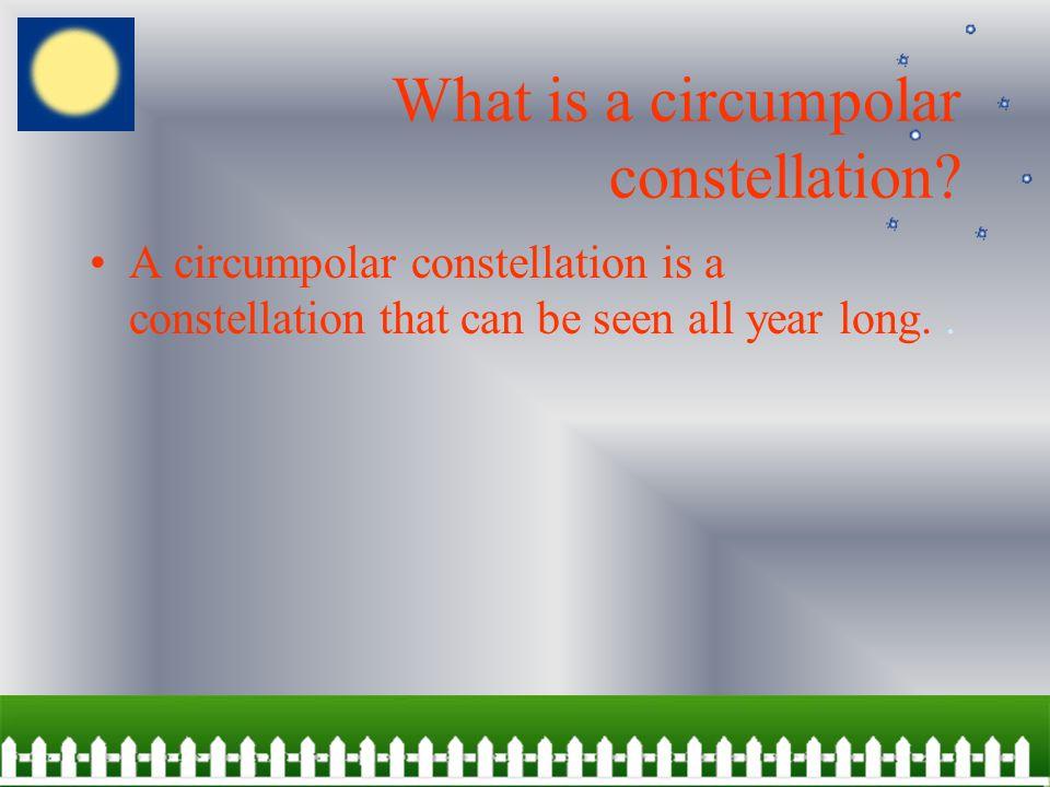 Meet a circumpolar constellation A circumpolar constellation is a constellation that can be seen all year.