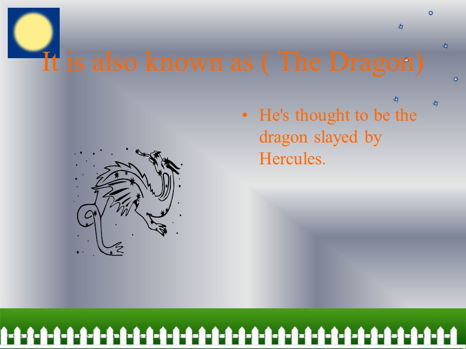 It is also known as ( The Dragon) He s thought to be the dragon slayed by Hercules.