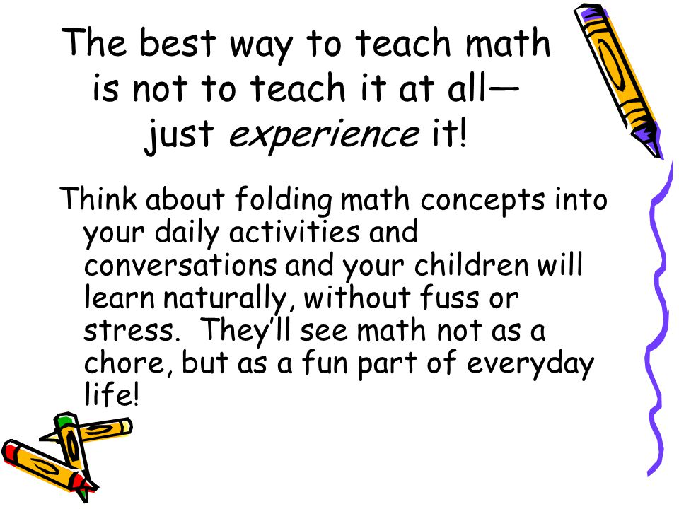 The best way to teach math is not to teach it at all— just experience it.