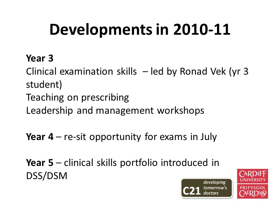 Developments in 2010-11 Year 3 Clinical examination skills – led by Ronad Vek (yr 3 student) Teaching on prescribing Leadership and management workshops Year 4 – re-sit opportunity for exams in July Year 5 – clinical skills portfolio introduced in DSS/DSM