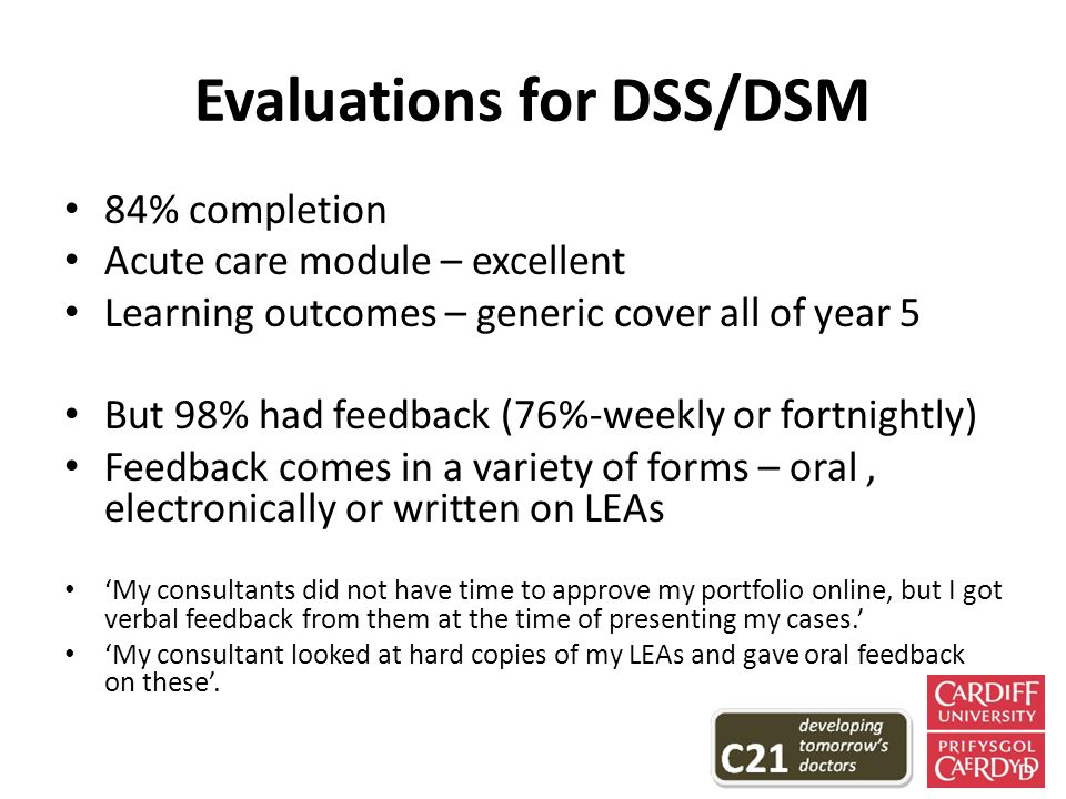 Evaluations for DSS/DSM 84% completion Acute care module – excellent Learning outcomes – generic cover all of year 5 But 98% had feedback (76%-weekly or fortnightly) Feedback comes in a variety of forms – oral, electronically or written on LEAs 'My consultants did not have time to approve my portfolio online, but I got verbal feedback from them at the time of presenting my cases.' 'My consultant looked at hard copies of my LEAs and gave oral feedback on these'.