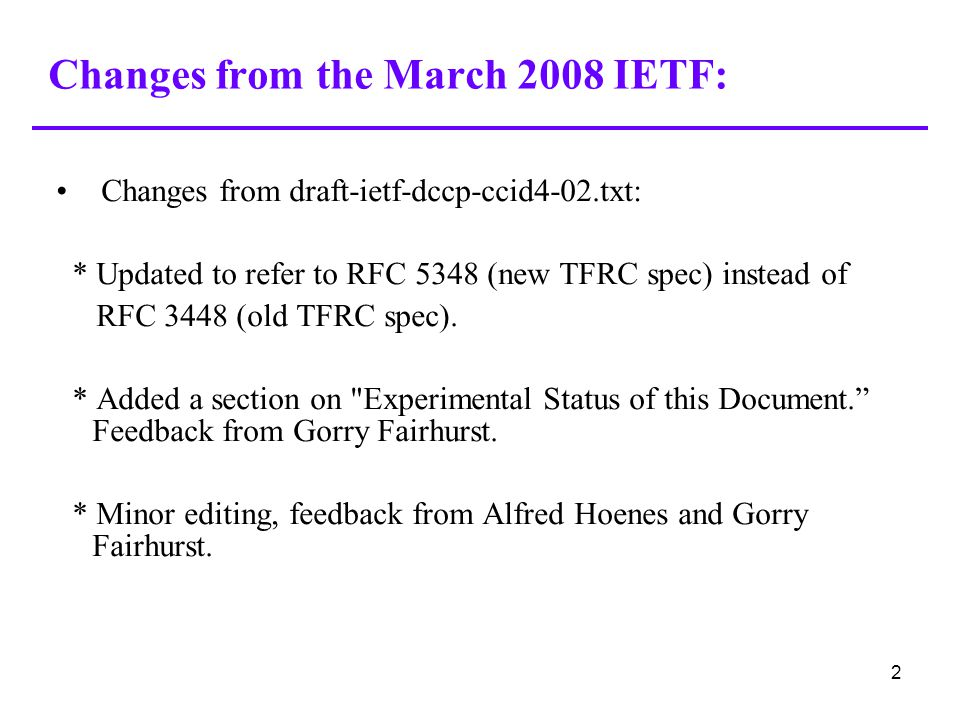 2 Changes from the March 2008 IETF: Changes from draft-ietf-dccp-ccid4-02.txt: * Updated to refer to RFC 5348 (new TFRC spec) instead of RFC 3448 (old TFRC spec).