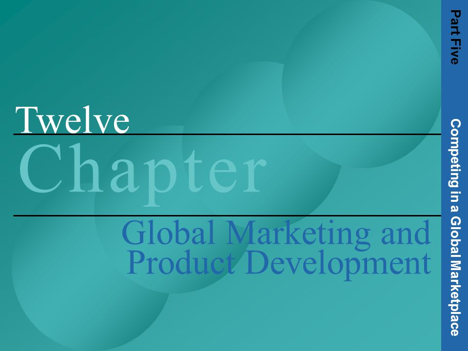 Twelve C h a p t e rC h a p t e r Global Marketing and Product Development Part Five Competing in a Global Marketplace