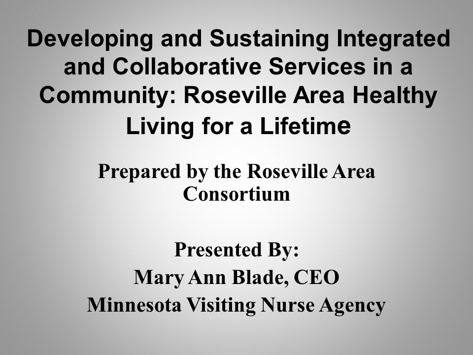 Developing and Sustaining Integrated and Collaborative Services in a Community: Roseville Area Healthy Living for a Lifetim e Prepared by the Roseville Area Consortium Presented By: Mary Ann Blade, CEO Minnesota Visiting Nurse Agency