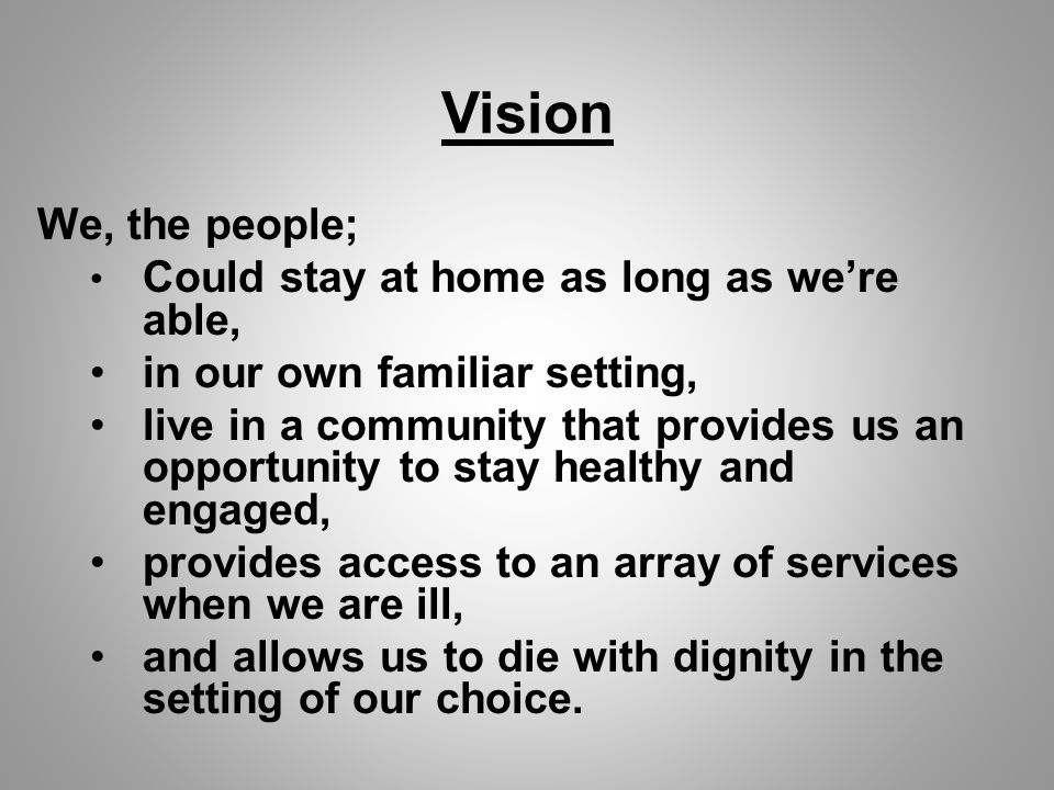 Vision We, the people; Could stay at home as long as we're able, in our own familiar setting, live in a community that provides us an opportunity to stay healthy and engaged, provides access to an array of services when we are ill, and allows us to die with dignity in the setting of our choice.