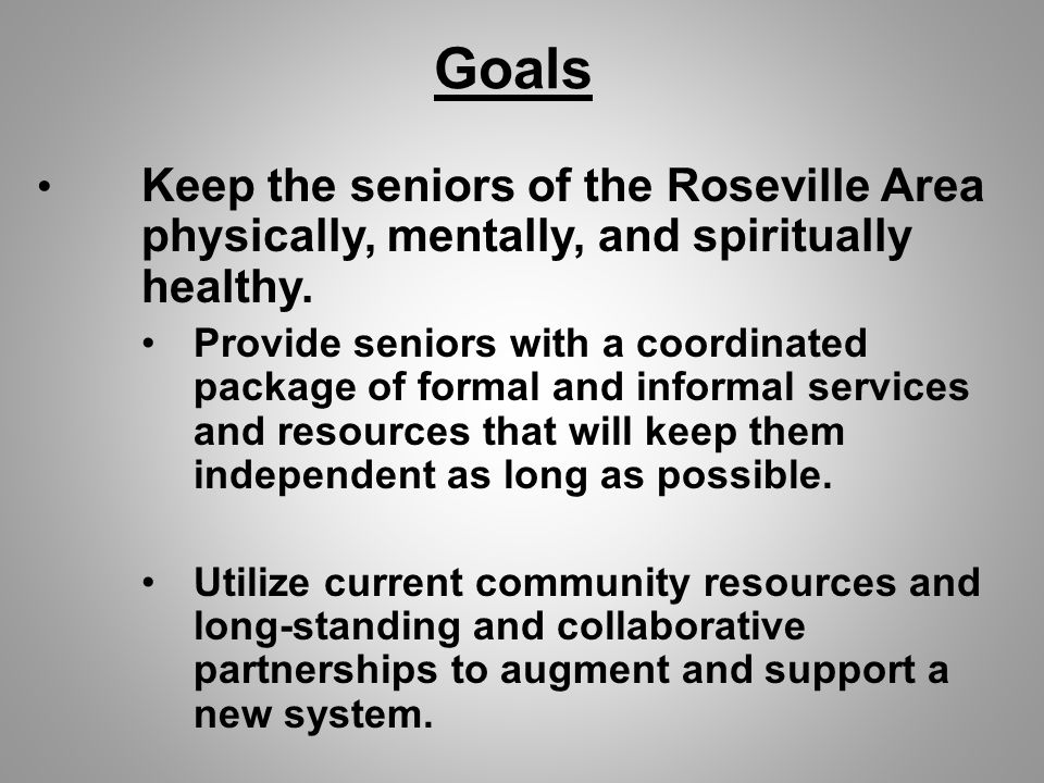 Goals Keep the seniors of the Roseville Area physically, mentally, and spiritually healthy.