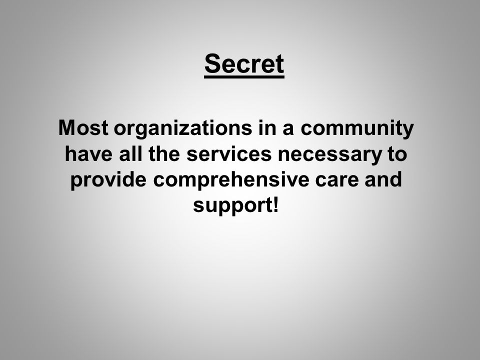 Secret Most organizations in a community have all the services necessary to provide comprehensive care and support!