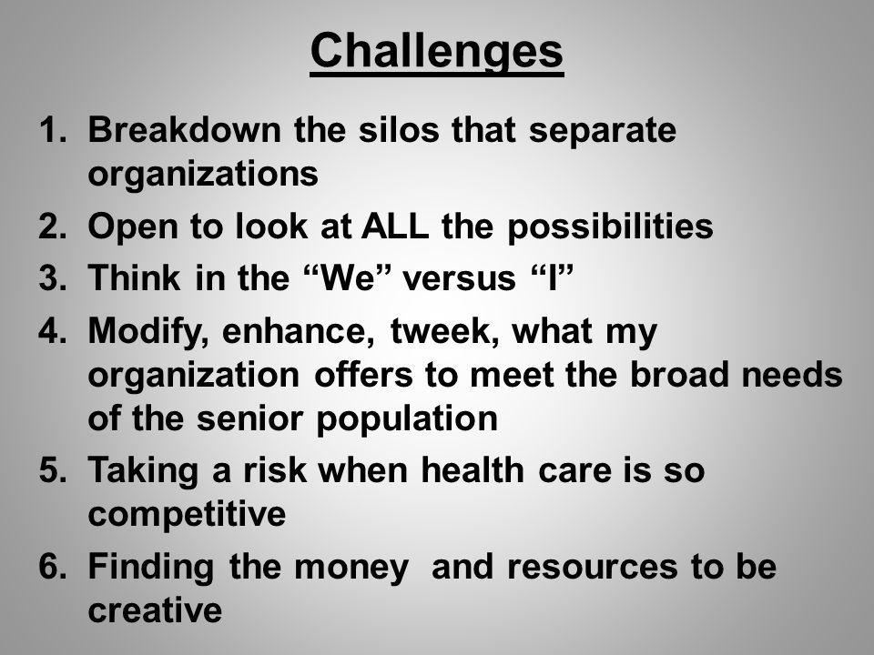 Challenges 1.Breakdown the silos that separate organizations 2.Open to look at ALL the possibilities 3.Think in the We versus I 4.Modify, enhance, tweek, what my organization offers to meet the broad needs of the senior population 5.Taking a risk when health care is so competitive 6.Finding the money and resources to be creative