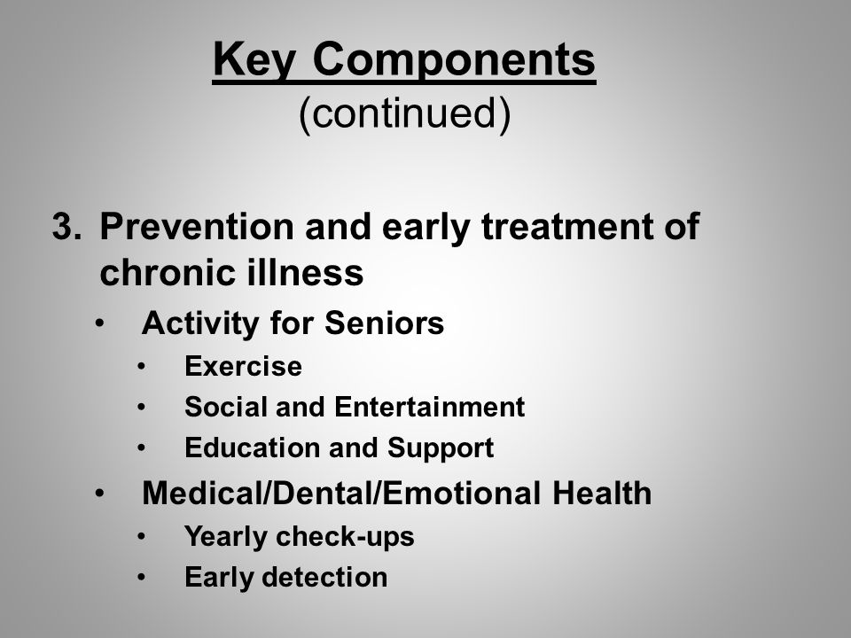 Key Components (continued) 3.Prevention and early treatment of chronic illness Activity for Seniors Exercise Social and Entertainment Education and Support Medical/Dental/Emotional Health Yearly check-ups Early detection