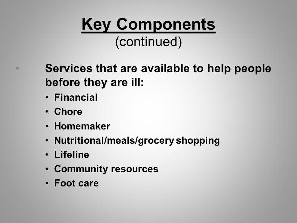 Key Components (continued) Services that are available to help people before they are ill: Financial Chore Homemaker Nutritional/meals/grocery shopping Lifeline Community resources Foot care