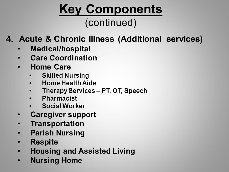 Key Components (continued) 4.Acute & Chronic Illness (Additional services) Medical/hospital Care Coordination Home Care Skilled Nursing Home Health Aide Therapy Services – PT, OT, Speech Pharmacist Social Worker Caregiver support Transportation Parish Nursing Respite Housing and Assisted Living Nursing Home