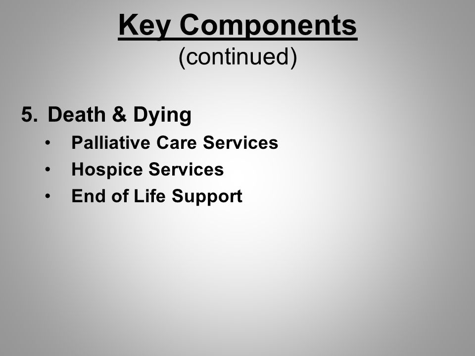 Key Components (continued) 5.Death & Dying Palliative Care Services Hospice Services End of Life Support