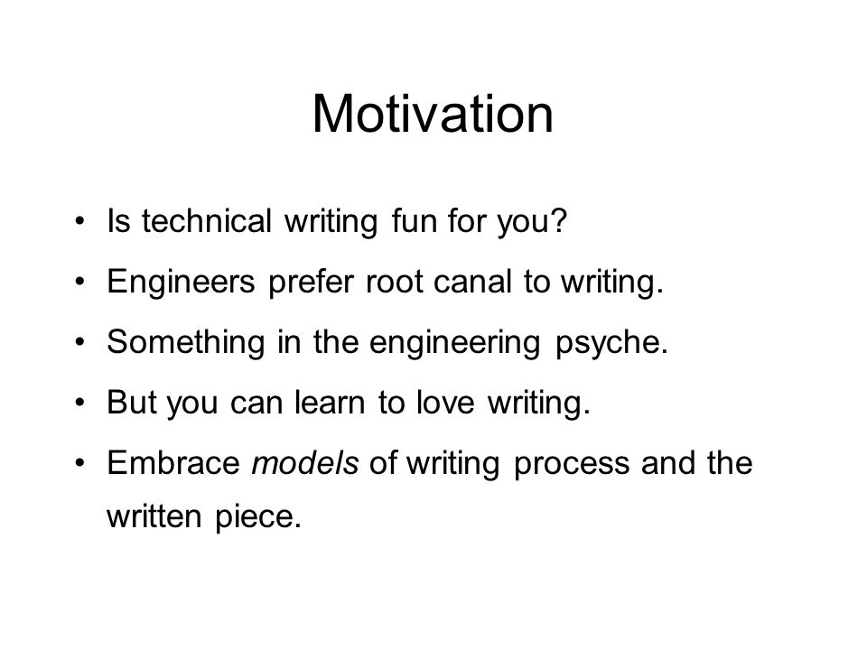 Motivation Is technical writing fun for you. Engineers prefer root canal to writing.
