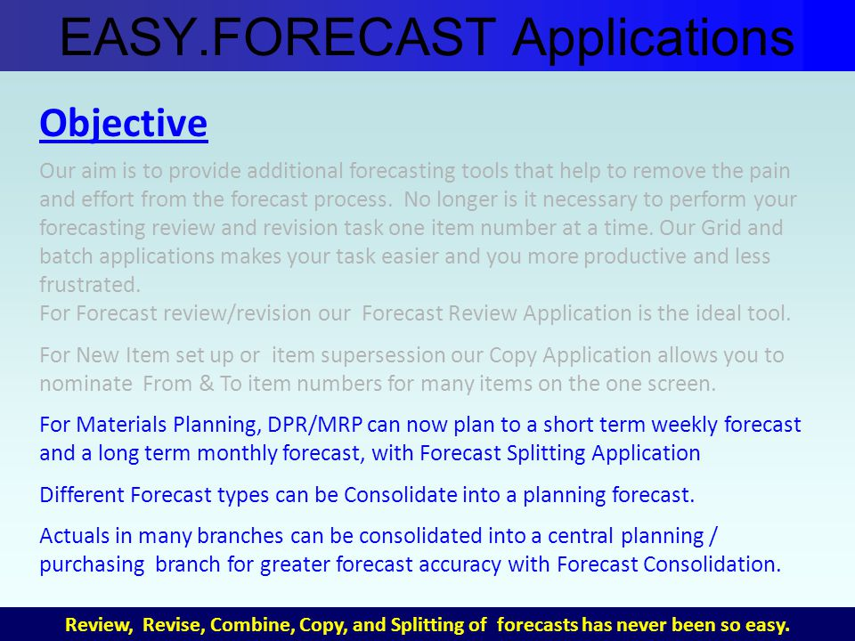Objective Our aim is to provide additional forecasting tools that help to remove the pain and effort from the forecast process.
