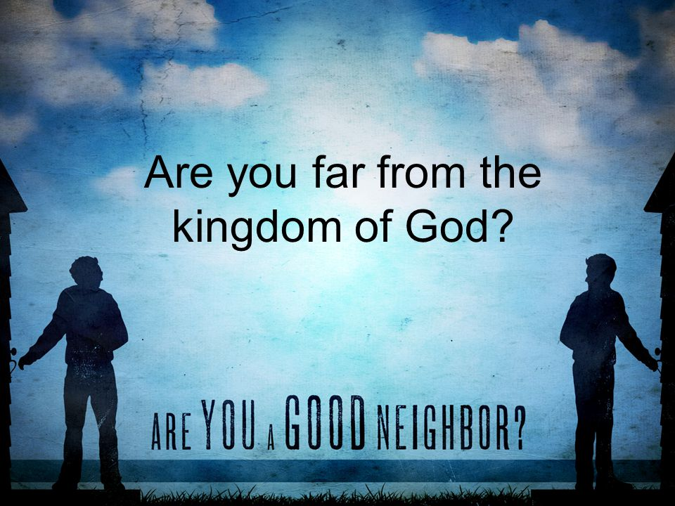 Are you far from the kingdom of God
