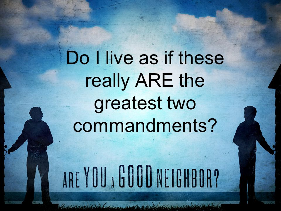 Do I live as if these really ARE the greatest two commandments