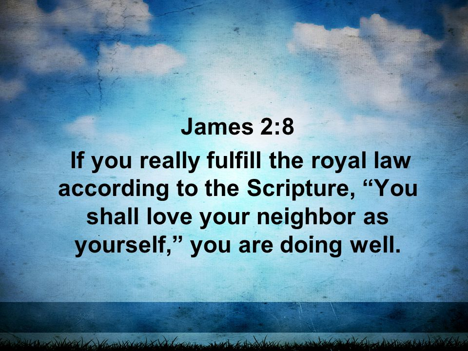 James 2:8 If you really fulfill the royal law according to the Scripture, You shall love your neighbor as yourself, you are doing well.