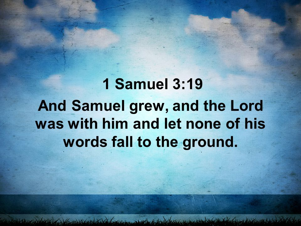 1 Samuel 3:19 And Samuel grew, and the Lord was with him and let none of his words fall to the ground.
