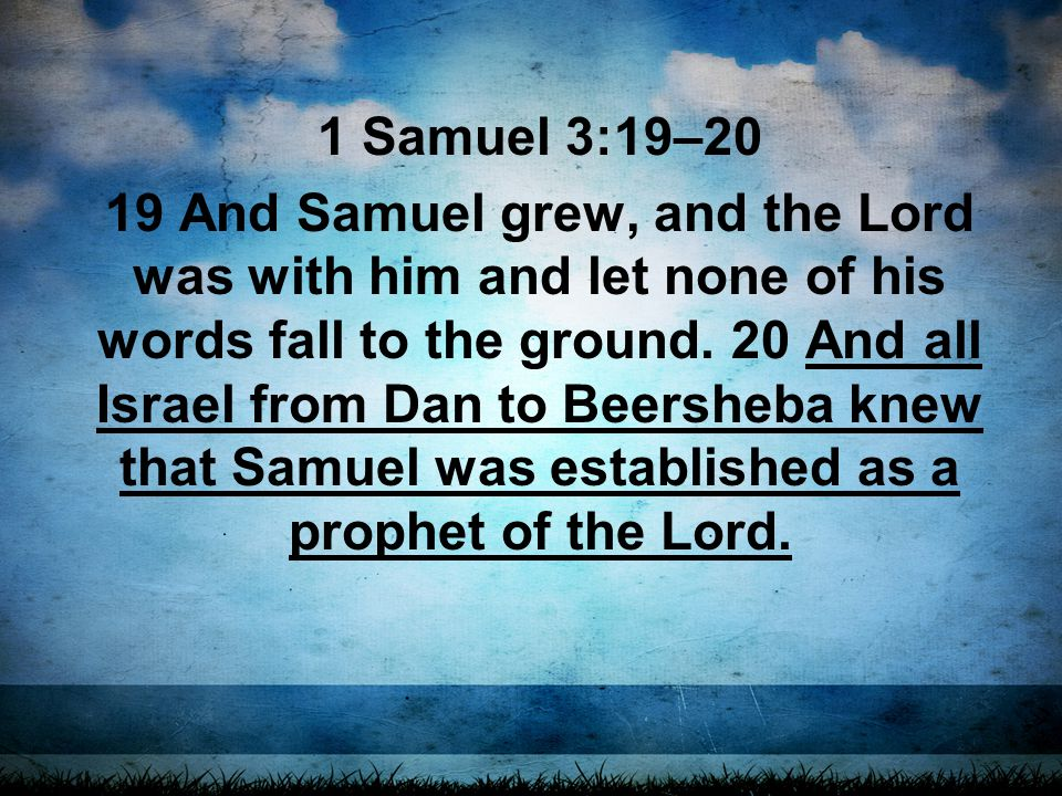 1 Samuel 3:19–20 19 And Samuel grew, and the Lord was with him and let none of his words fall to the ground.