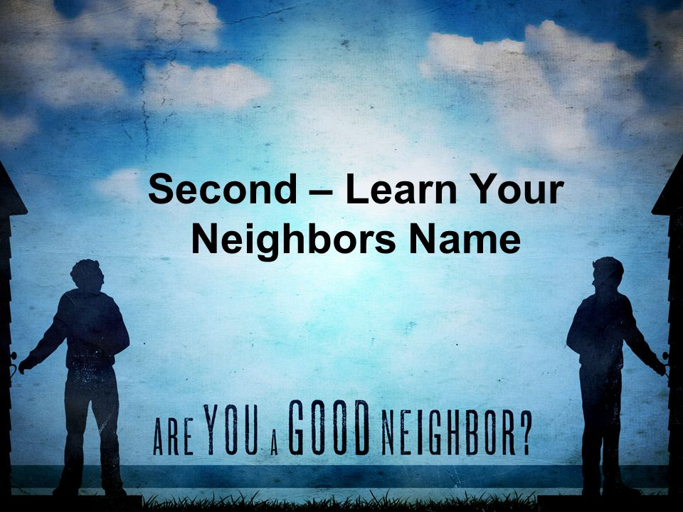 Second – Learn Your Neighbors Name