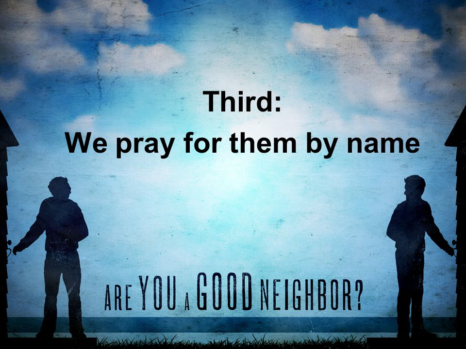 Third: We pray for them by name
