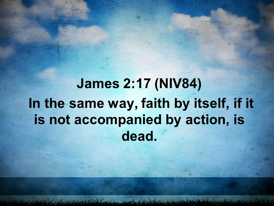 James 2:17 (NIV84) In the same way, faith by itself, if it is not accompanied by action, is dead.