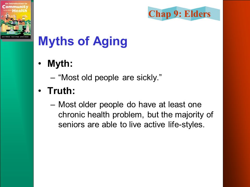Chap 9: Elders Myths of Aging Myth: – Most old people are sickly. Truth: –Most older people do have at least one chronic health problem, but the majority of seniors are able to live active life-styles.