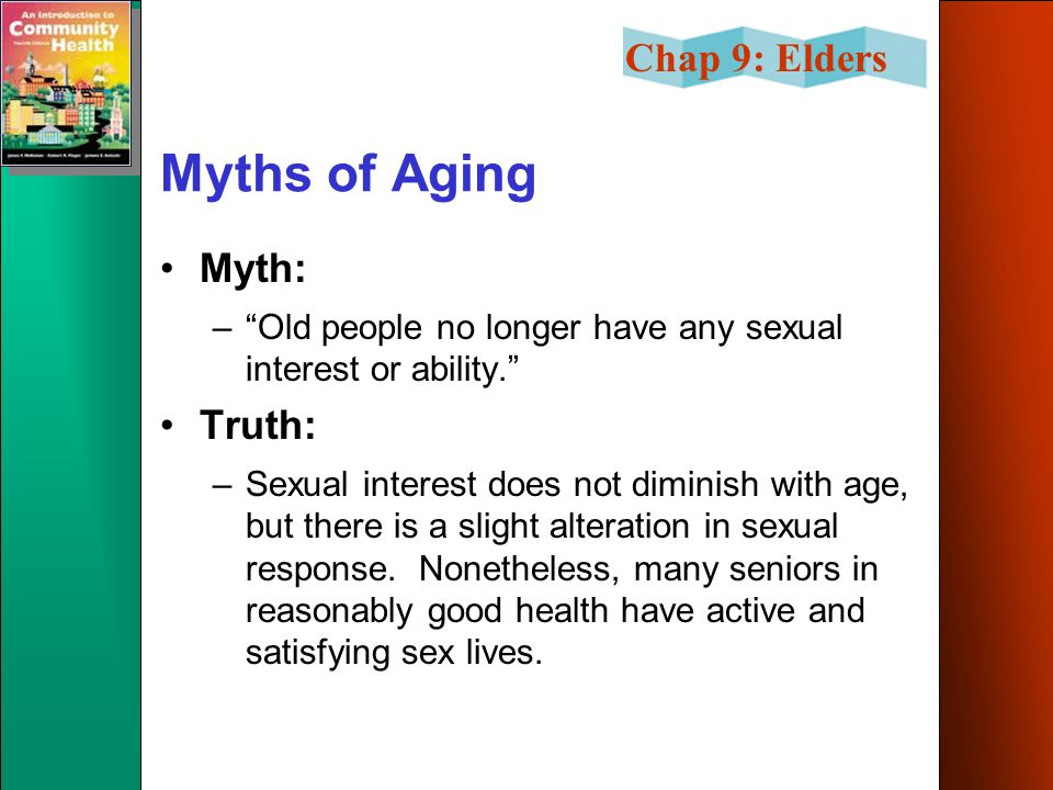 "Chap 9: Elders Myths of Aging Myth: –""Old people no longer have any sexual interest or ability."" Truth: –Sexual interest does not diminish with age, b"