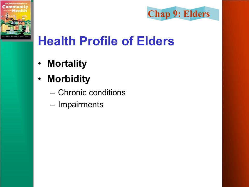 Chap 9: Elders Health Profile of Elders Mortality Morbidity –Chronic conditions –Impairments