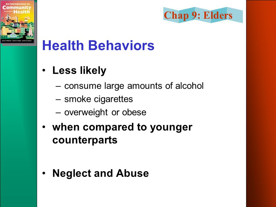 Chap 9: Elders Health Behaviors Less likely –consume large amounts of alcohol –smoke cigarettes –overweight or obese when compared to younger counterp