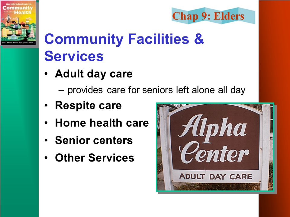 Chap 9: Elders Community Facilities & Services Adult day care –provides care for seniors left alone all day Respite care Home health care Senior cente