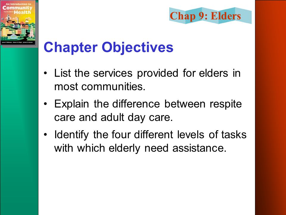Chap 9: Elders Community Facilities & Services Adult day care –provides care for seniors left alone all day Respite care Home health care Senior centers Other Services