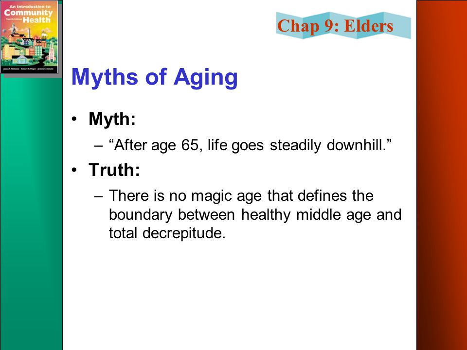 Chap 9: Elders Myths of Aging Myth: – After age 65, life goes steadily downhill. Truth: –There is no magic age that defines the boundary between healthy middle age and total decrepitude.