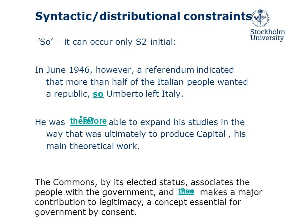 Syntactic/distributional constraints 'So' – it can occur only S2-initial: In June 1946, however, a referendum indicated that more than half of the Italian people wanted a republic, so Umberto left Italy.so He was able to expand his studies in the way that was ultimately to produce Capital, his main theoretical work.
