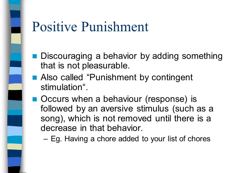Positive Punishment Discouraging a behavior by adding something that is not pleasurable.